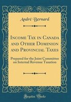 Income Tax in Canada and Other Dominion and Provincial Taxes: Prepared for the Joint Committee on…