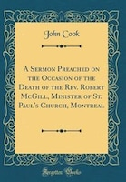 A Sermon Preached on the Occasion of the Death of the Rev. Robert McGill, Minister of St. Paul's…