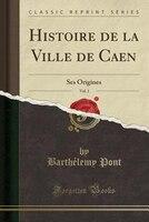 Histoire de la Ville de Caen, Vol. 1: Ses Origines (Classic Reprint)