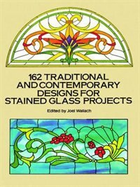 162 Traditional And Contemporary Designs For Stained Glass Projects by Joel Wallach
