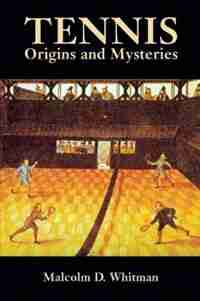 Tennis: Origins And Mysteries by Malcolm D. Whitman