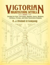 Victorian Architectural Details: Designs for Over 700 Stairs, Mantels, Doors, Windows, Cornices…