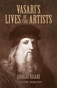 Vasari's Lives of the Artists: Giotto, Masaccio, Fra Filippo Lippi, Botticelli, Leonardo, Raphael, Michelangelo, Titian by Giorgio Vasari