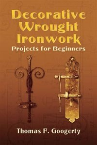 Decorative Wrought Ironwork Projects for Beginners by Thomas F. Googerty