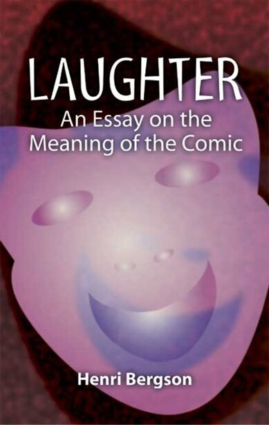 Laughter: An Essay on the Meaning of the Comic de Henri Bergson