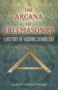 The Arcana of Freemasonry: A History of Masonic Symbolism by Albert Churchward