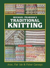Michael Pearson's Traditional Knitting: Aran, Fair Isle and Fisher Ganseys, Revised Edition