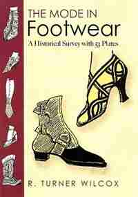 The Mode in Footwear: A Historical Survey with 53 Plates by R. Turner Wilcox