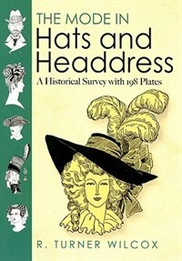 The Mode in Hats and Headdress: A Historical Survey with 198 Plates by R. Turner Wilcox