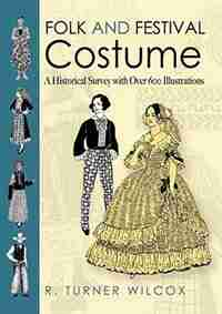 Folk and Festival Costume: A Historical Survey with Over 600 Illustrations by R. Turner Wilcox