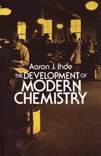 The Development Of Modern Chemistry by Aaron J. Ihde