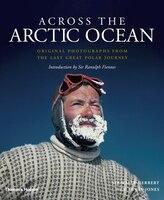 Across The Arctic Ocean: Original Photographs from the Last Great Polar Journey