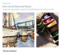 Paint With The Watercolor Masters: A Step-by-step Guide To Materials And Techniques For Today's Art