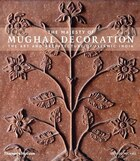 Majesty Of Mughal Decoration: Art Architecture And Style Of Islamic India