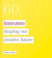 Sixty: Innovators Who Are Shaping Our Creative Future