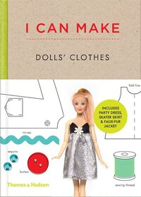I Can Make Dolls' Clothes: Easy-to-follow Patterns to Make Clothes and Accessories For Your Fav Doll