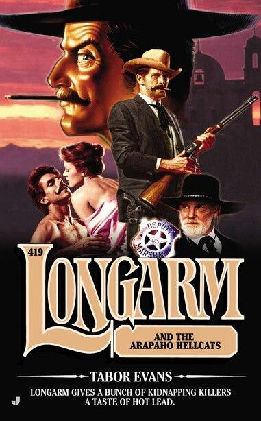 Longarm 419: Longarm And The Arapaho Hellcats by Tabor Evans
