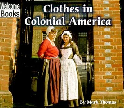 Welcome Books: Clothes In Colonial America: Colonial America by Mark Thomas