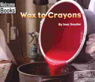 Welcome Books: Wax To Crayons: How Things Are Made