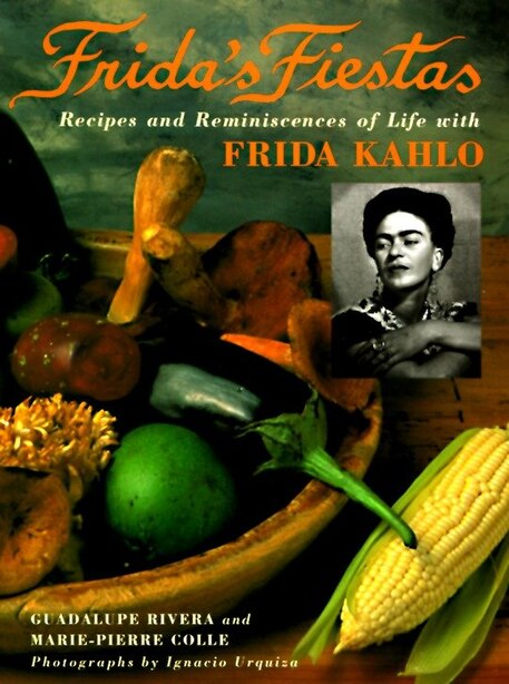 Frida's Fiestas: Recipes And Reminiscences Of Life With Frida Kahlo: A Cookbook by Marie-pierre Colle