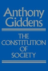 The Constitution of Society: Outline of the Theory of Structuration by Anthony Giddens