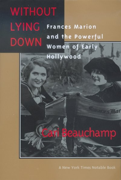 Without Lying Down: Frances Marion and the Powerful Women of Early Hollywood by Cari Beauchamp