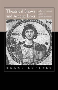 Theatrical Shows and Ascetic Lives: John Chrysostom's Attack On Spiritual Marriage