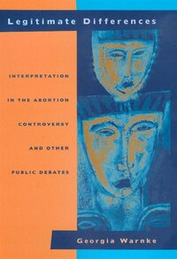 Legitimate Differences: Interpretation in the Abortion Controversy and Other Public Debates