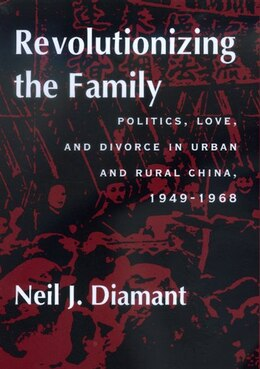 Book Revolutionizing the Family: Politics, Love, and Divorce in Urban and Rural China, 1949?1968 by Neil J. Diamant