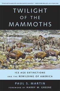 Twilight of the Mammoths:: Ice Age Extinctions and the Rewilding of America