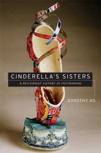Cinderella's Sisters: A Revisionist History Of Footbinding