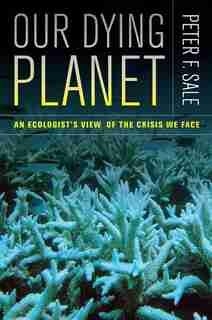 Our Dying Planet: An Ecologist's View Of The Crisis We Face by Peter Sale
