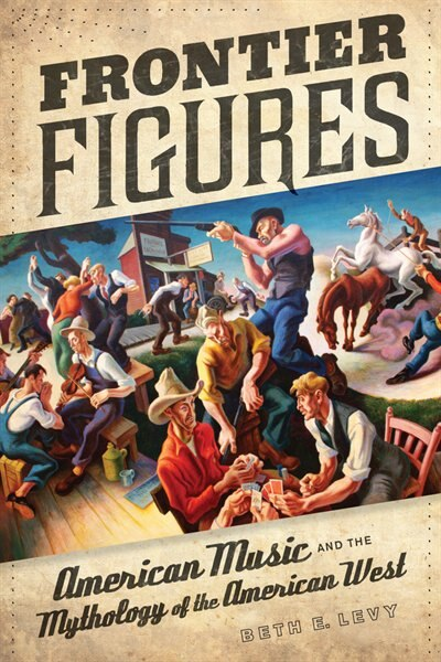 Frontier Figures: American Music and the Mythology of the American West by Beth E. Levy