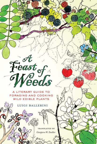 A Feast of Weeds: A Literary Guide to Foraging and Cooking Wild Edible Plants by Luigi Ballerini