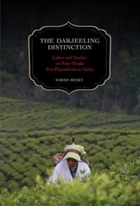 The Darjeeling Distinction: Labor and Justice on Fair-Trade Tea Plantations in India by Sarah Besky
