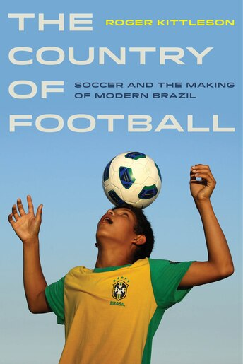 The Country of Football: Soccer and the Making of Modern Brazil by Roger Kittleson