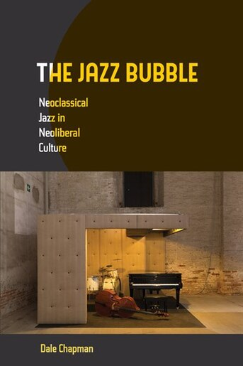 The Jazz Bubble: Neoclassical Jazz in Neoliberal Culture by Dale Chapman