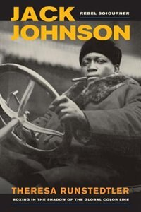 Jack Johnson, Rebel Sojourner: Boxing in the Shadow of the Global Color Line by Theresa Runstedtler