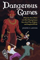 Dangerous Games: What the Moral Panic over Role-Playing Games Says about Play, Religion, and…