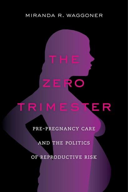 The Zero Trimester: Pre-Pregnancy Care and the Politics of Reproductive Risk by Miranda R. Waggoner