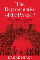 The Representative of the People?: Voters and Voting in England under the Early Stuarts