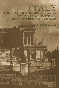Italy the Least of the Great Powers: Italian Foreign Policy Before the First World War