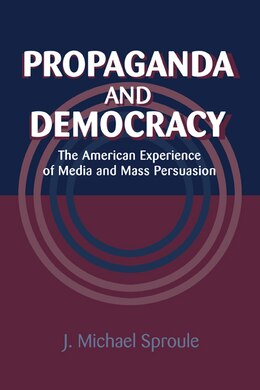 Book Propaganda and Democracy: The American Experience of Media and Mass Persuasion by J. Michael Sproule