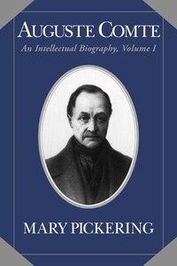 Auguste Comte: Volume 1: An Intellectual Biography