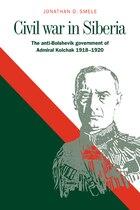 Civil War In Siberia: The Anti-Bolshevik Government of Admiral Kolchak, 1918-1920
