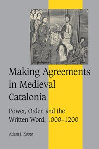 Making Agreements in Medieval Catalonia: Power, Order, and the Written Word, 1000-1200
