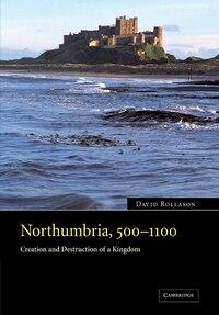 Northumbria, 500-1100: Creation and Destruction of a Kingdom