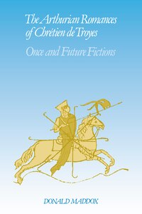 The Arthurian Romances of Chrétien de Troyes: Once and Future Fictions