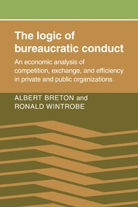 The Logic of Bureaucratic Conduct: An Economic Analysis of Competition, Exchange, and Efficiency in…