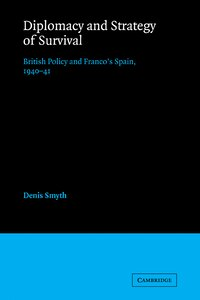 Diplomacy and Strategy of Survival: British Policy and Francos Spain, 1940-41
